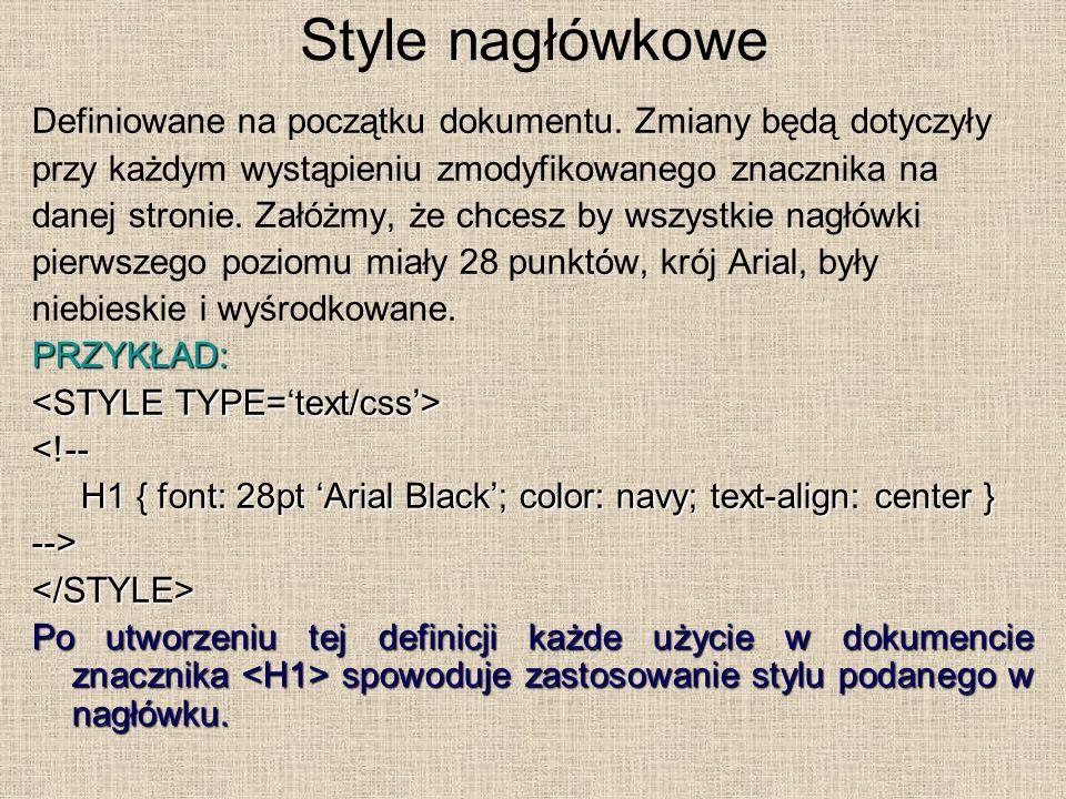 Style nagłówkowe Definiowane na początku dokumentu. Zmiany będą dotyczyły przy każdym wystąpieniu zmodyfikowanego znacznika na danej stronie. Załóżmy,