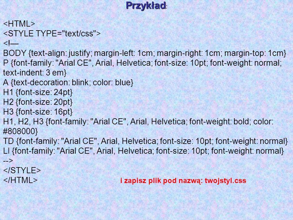 Przykład Przykład : <! BODY {text-align: justify; margin-left: 1cm; margin-right: 1cm; margin-top: 1cm} P {font-family:
