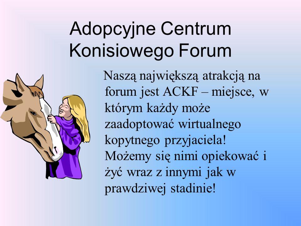Adopcyjne Centrum Konisiowego Forum Naszą największą atrakcją na forum jest ACKF – miejsce, w którym każdy może zaadoptować wirtualnego kopytnego przy
