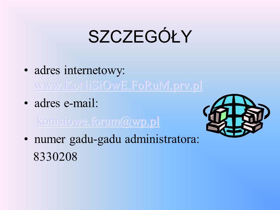 SZCZEGÓŁY www.KoNiSiOwE.FoRuM.prv.pl www.KoNiSiOwE.FoRuM.prv.pladres internetowy: www.KoNiSiOwE.FoRuM.prv.pl www.KoNiSiOwE.FoRuM.prv.pl adres e-mail: konisiowe.forum@wp.pl numer gadu-gadu administratora: 8330208