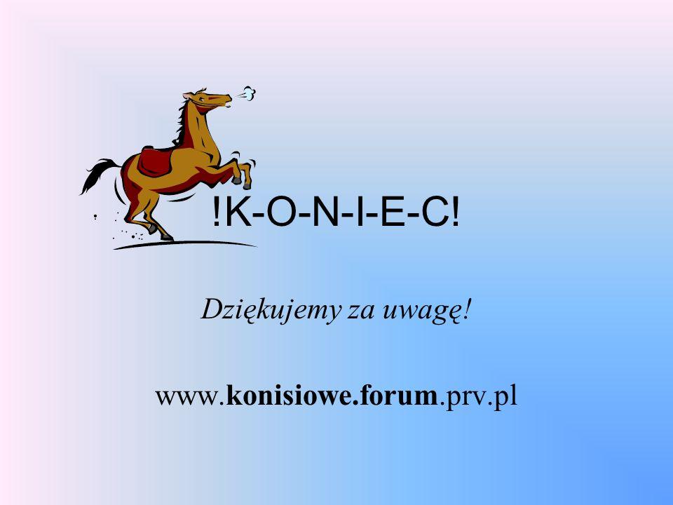 !K-O-N-I-E-C! Dziękujemy za uwagę! www.konisiowe.forum.prv.pl