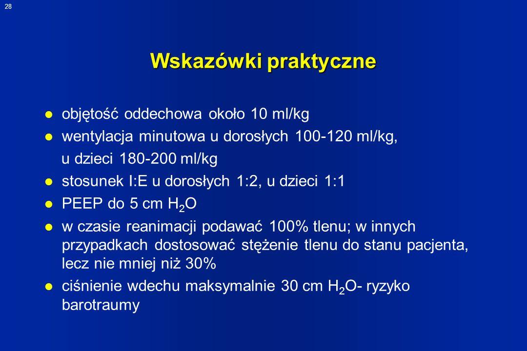 28 Wskazówki praktyczne l objętość oddechowa około 10 ml/kg l wentylacja minutowa u dorosłych 100-120 ml/kg, u dzieci 180-200 ml/kg l stosunek I:E u d