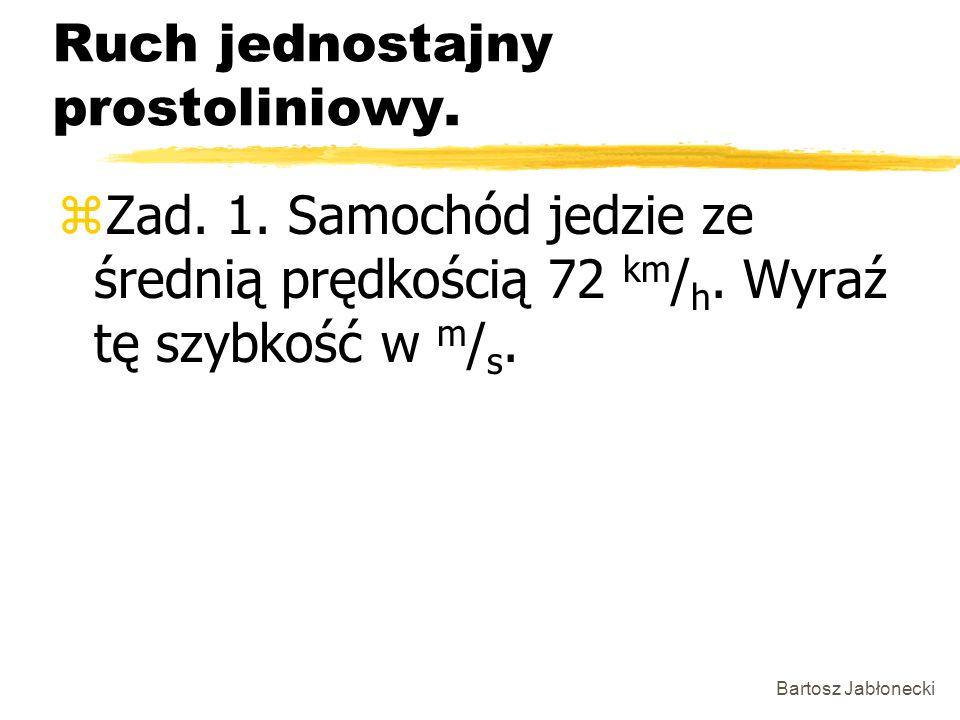 Bartosz Jabłonecki Ruch jednostajny prostoliniowy. zZad. 1. Samochód jedzie ze średnią prędkością 72 km / h. Wyraź tę szybkość w m / s.