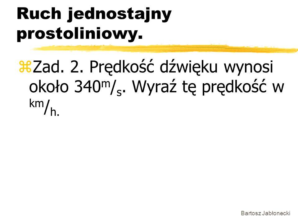 Bartosz Jabłonecki Ruch jednostajny prostoliniowy. zZad. 2. Prędkość dźwięku wynosi około 340 m / s. Wyraź tę prędkość w km / h.