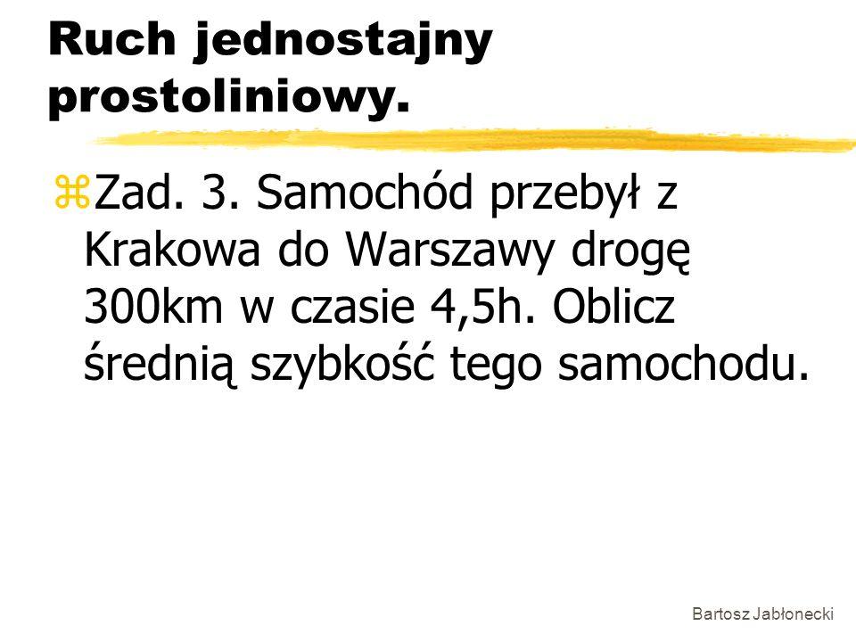 Bartosz Jabłonecki Ruch jednostajny prostoliniowy. zZad. 3. Samochód przebył z Krakowa do Warszawy drogę 300km w czasie 4,5h. Oblicz średnią szybkość