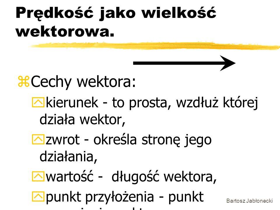 Bartosz Jabłonecki Prędkość jako wielkość wektorowa. zCechy wektora: ykierunek - to prosta, wzdłuż której działa wektor, yzwrot - określa stronę jego