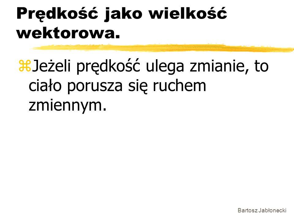 Bartosz Jabłonecki Prędkość jako wielkość wektorowa. zJeżeli prędkość ulega zmianie, to ciało porusza się ruchem zmiennym.