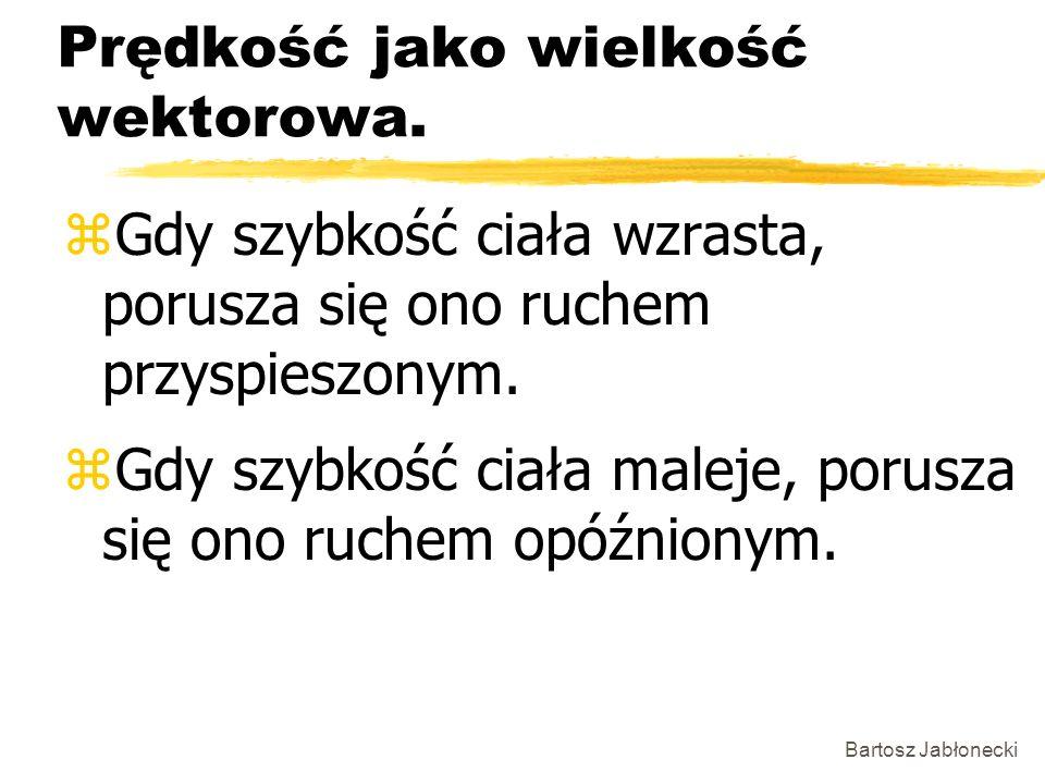 Bartosz Jabłonecki Prędkość jako wielkość wektorowa. zGdy szybkość ciała wzrasta, porusza się ono ruchem przyspieszonym. zGdy szybkość ciała maleje, p