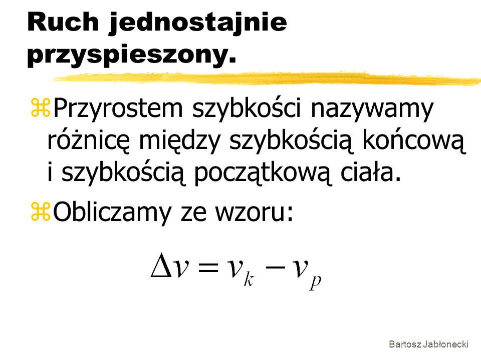 Bartosz Jabłonecki Ruch jednostajnie przyspieszony. zPrzyrostem szybkości nazywamy różnicę między szybkością końcową i szybkością początkową ciała. zO
