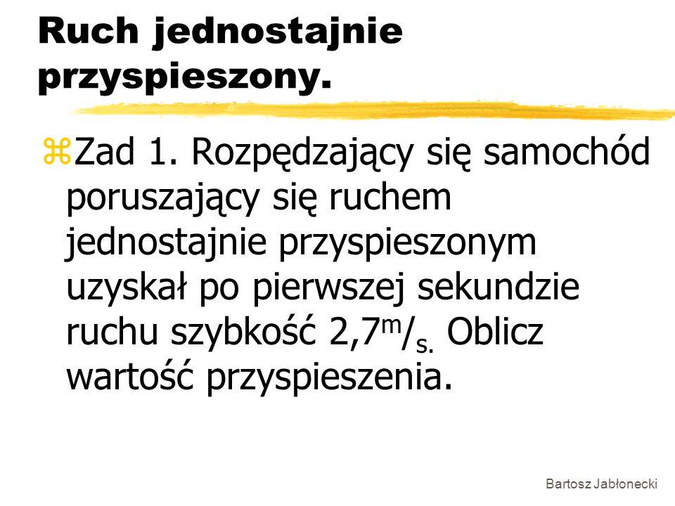 Bartosz Jabłonecki Ruch jednostajnie przyspieszony. zZad 1. Rozpędzający się samochód poruszający się ruchem jednostajnie przyspieszonym uzyskał po pi