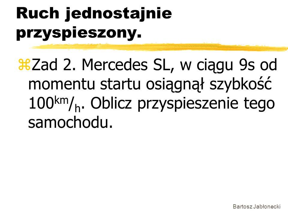 Bartosz Jabłonecki Ruch jednostajnie przyspieszony. zZad 2. Mercedes SL, w ciągu 9s od momentu startu osiągnął szybkość 100 km / h. Oblicz przyspiesze