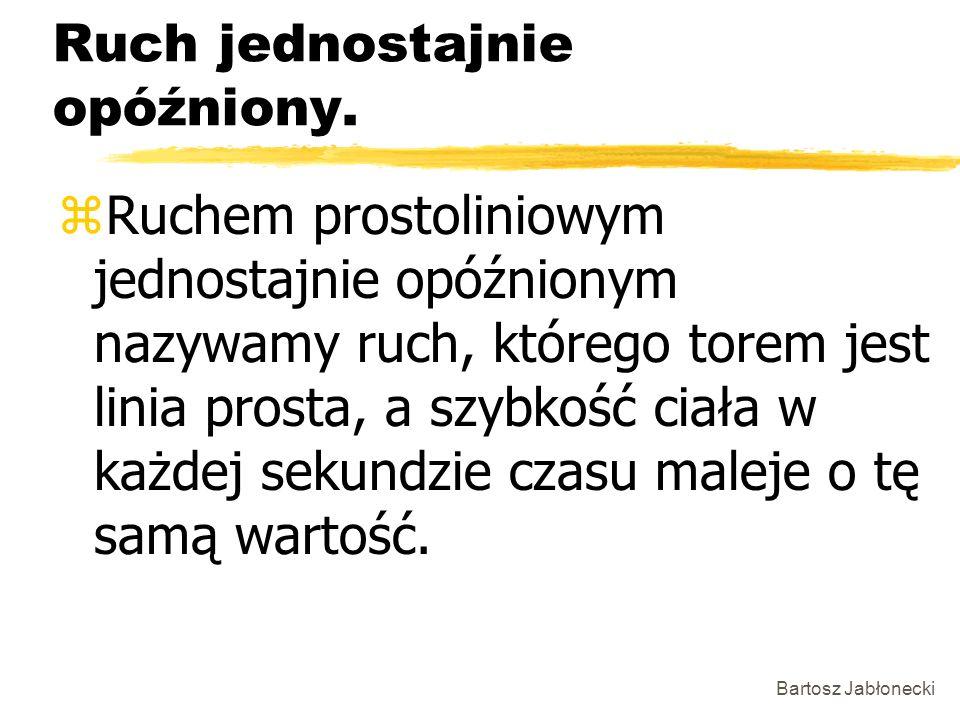 Bartosz Jabłonecki Ruch jednostajnie opóźniony. zRuchem prostoliniowym jednostajnie opóźnionym nazywamy ruch, którego torem jest linia prosta, a szybk