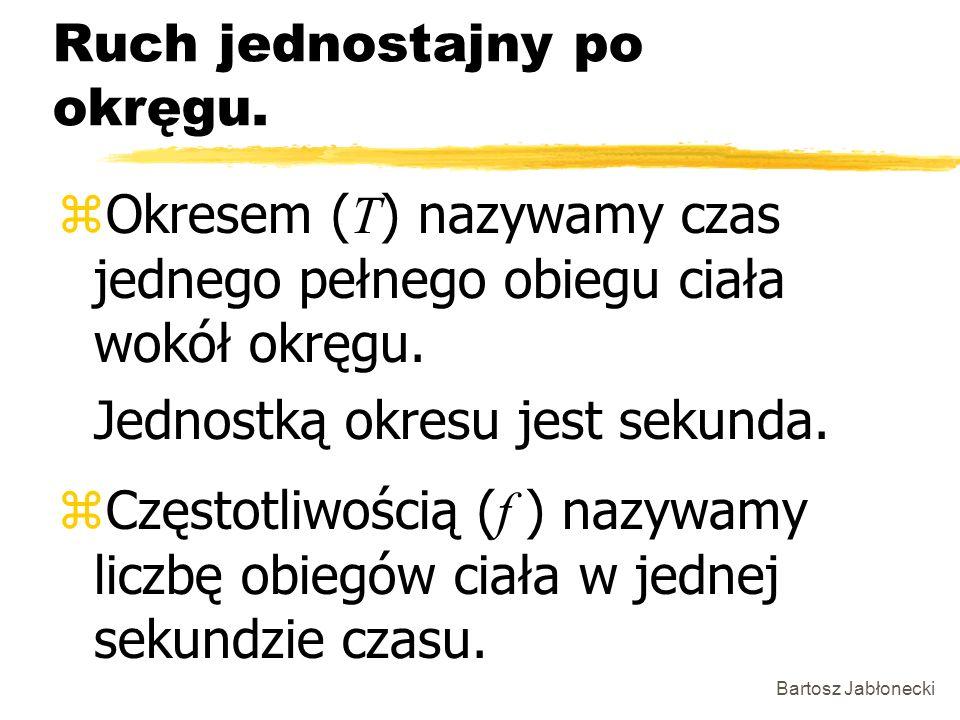 Bartosz Jabłonecki Ruch jednostajny po okręgu. Okresem ( T ) nazywamy czas jednego pełnego obiegu ciała wokół okręgu. Jednostką okresu jest sekunda. C