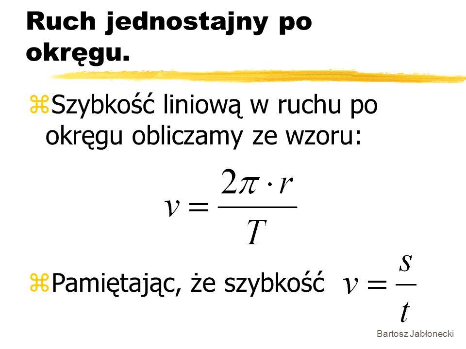 Bartosz Jabłonecki Ruch jednostajny po okręgu. zSzybkość liniową w ruchu po okręgu obliczamy ze wzoru: zPamiętając, że szybkość