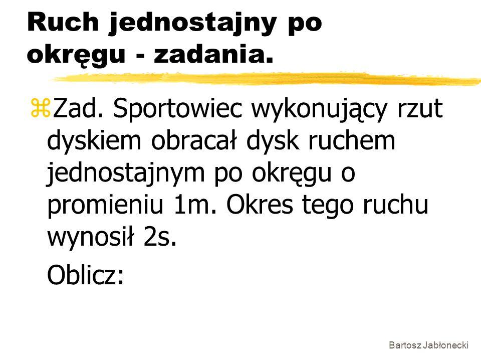 Bartosz Jabłonecki Ruch jednostajny po okręgu - zadania. zZad. Sportowiec wykonujący rzut dyskiem obracał dysk ruchem jednostajnym po okręgu o promien