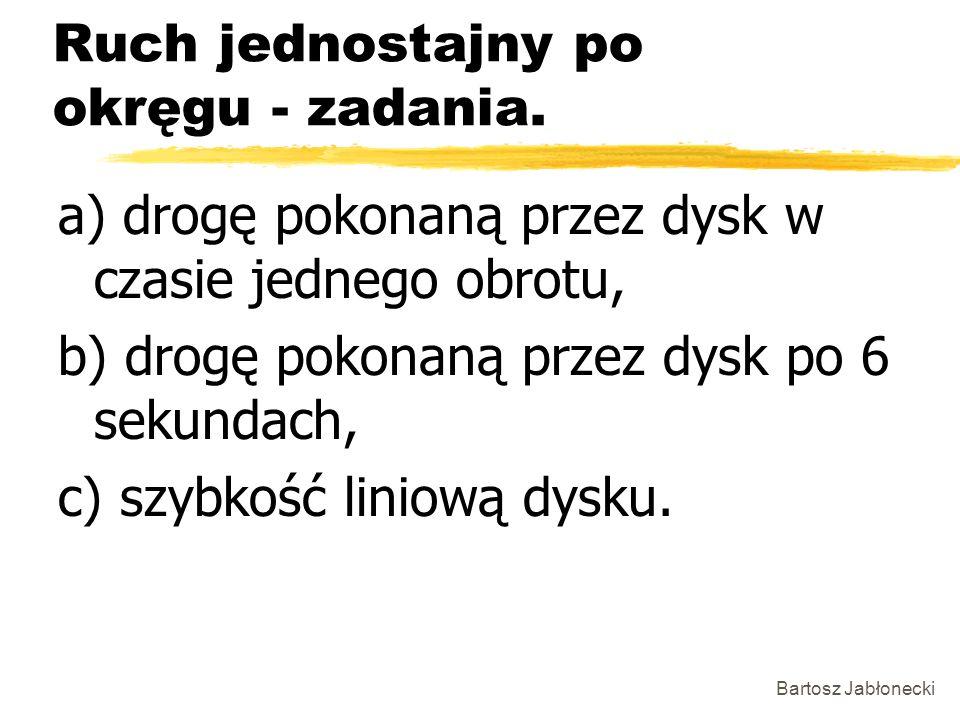 Bartosz Jabłonecki Ruch jednostajny po okręgu - zadania. a) drogę pokonaną przez dysk w czasie jednego obrotu, b) drogę pokonaną przez dysk po 6 sekun