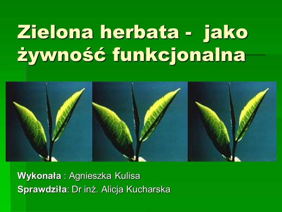 Zielona herbata - jako żywność funkcjonalna Wykonała : Agnieszka Kulisa Sprawdziła: Dr inż. Alicja Kucharska