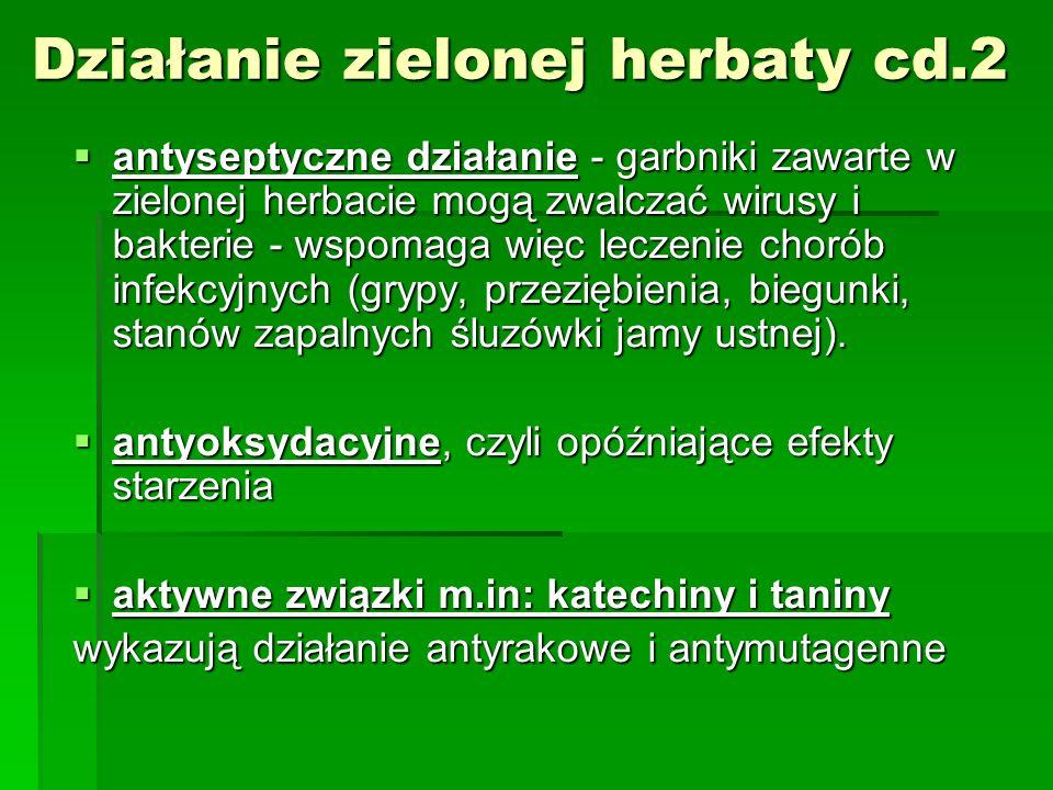 Działanie zielonej herbaty cd.2 antyseptyczne działanie - garbniki zawarte w zielonej herbacie mogą zwalczać wirusy i bakterie - wspomaga więc leczeni