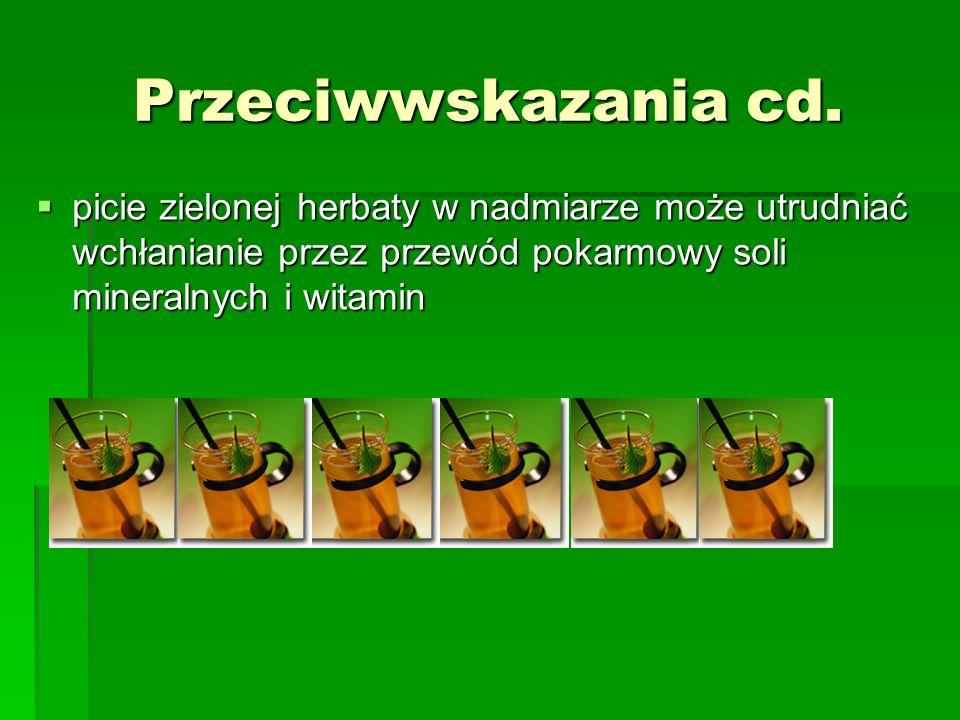 Przeciwwskazania cd. picie zielonej herbaty w nadmiarze może utrudniać wchłanianie przez przewód pokarmowy soli mineralnych i witamin picie zielonej h