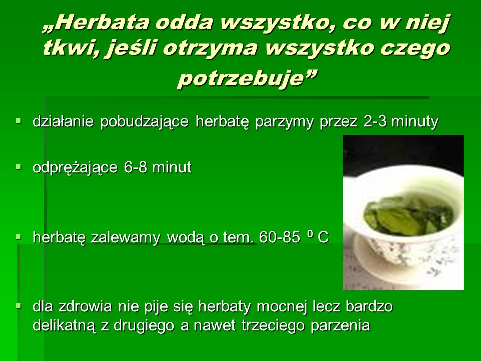 Herbata odda wszystko, co w niej tkwi, jeśli otrzyma wszystko czego potrzebuje działanie pobudzające herbatę parzymy przez 2-3 minuty działanie pobudz