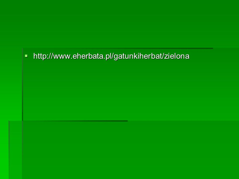 http://www.eherbata.pl/gatunkiherbat/zielona http://www.eherbata.pl/gatunkiherbat/zielona