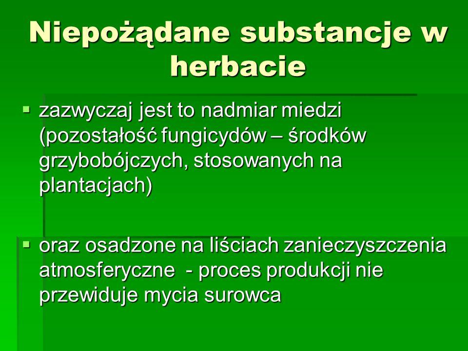 Niepożądane substancje w herbacie zazwyczaj jest to nadmiar miedzi (pozostałość fungicydów – środków grzybobójczych, stosowanych na plantacjach) zazwy