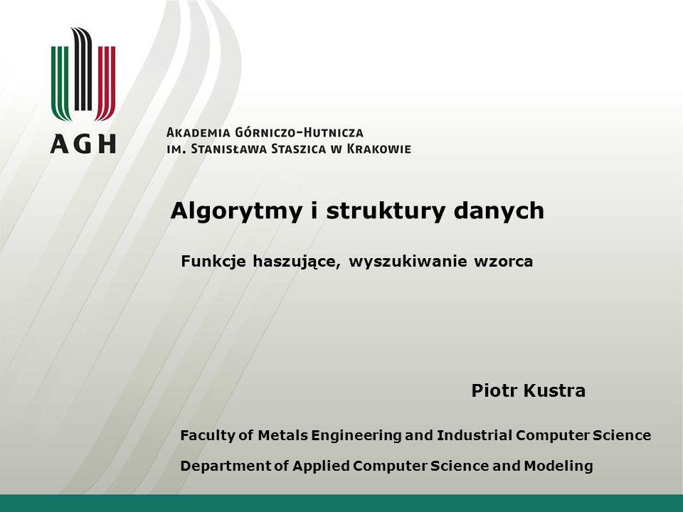 Piotr Kustra Faculty of Metals Engineering and Industrial Computer Science Department of Applied Computer Science and Modeling Algorytmy i struktury danych Funkcje haszujące, wyszukiwanie wzorca