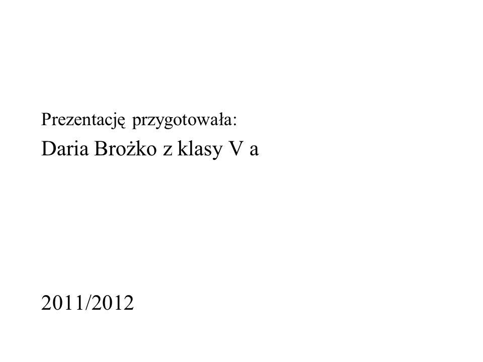 Prezentację przygotowała: Daria Brożko z klasy V a 2011/2012