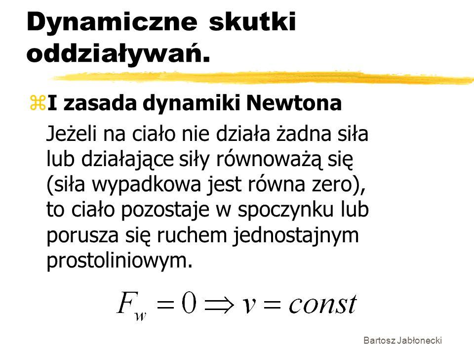 Bartosz Jabłonecki Dynamiczne skutki oddziaływań. zI zasada dynamiki Newtona Jeżeli na ciało nie działa żadna siła lub działające siły równoważą się (