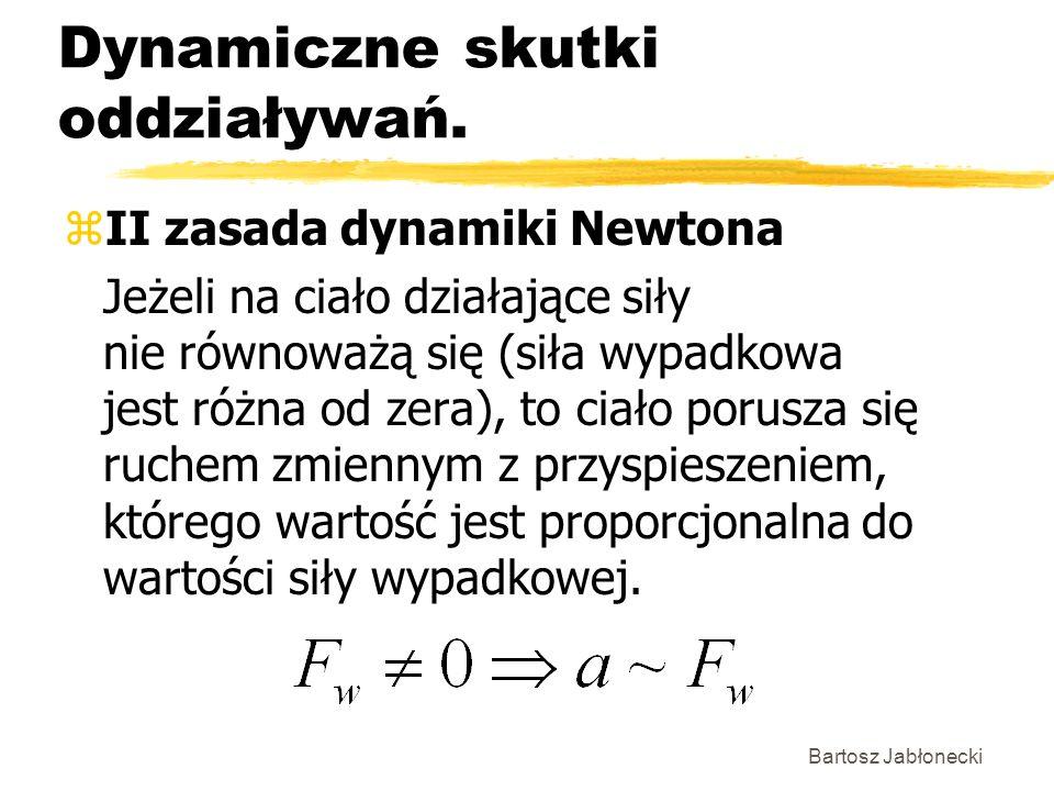 Bartosz Jabłonecki Dynamiczne skutki oddziaływań. zII zasada dynamiki Newtona Jeżeli na ciało działające siły nie równoważą się (siła wypadkowa jest r