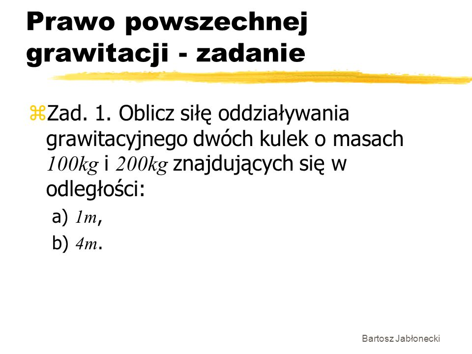 Bartosz Jabłonecki Prawo powszechnej grawitacji - zadanie Zad. 1. Oblicz siłę oddziaływania grawitacyjnego dwóch kulek o masach 100kg i 200kg znajdują