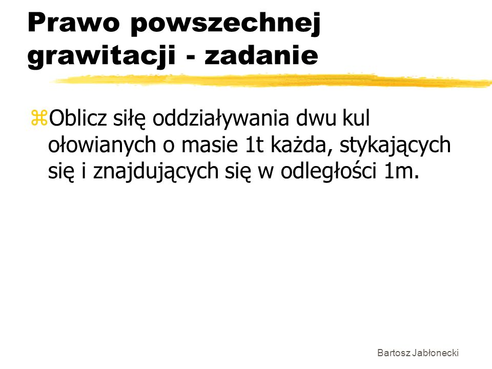 Bartosz Jabłonecki Prawo powszechnej grawitacji - zadanie zOblicz siłę oddziaływania dwu kul ołowianych o masie 1t każda, stykających się i znajdujący