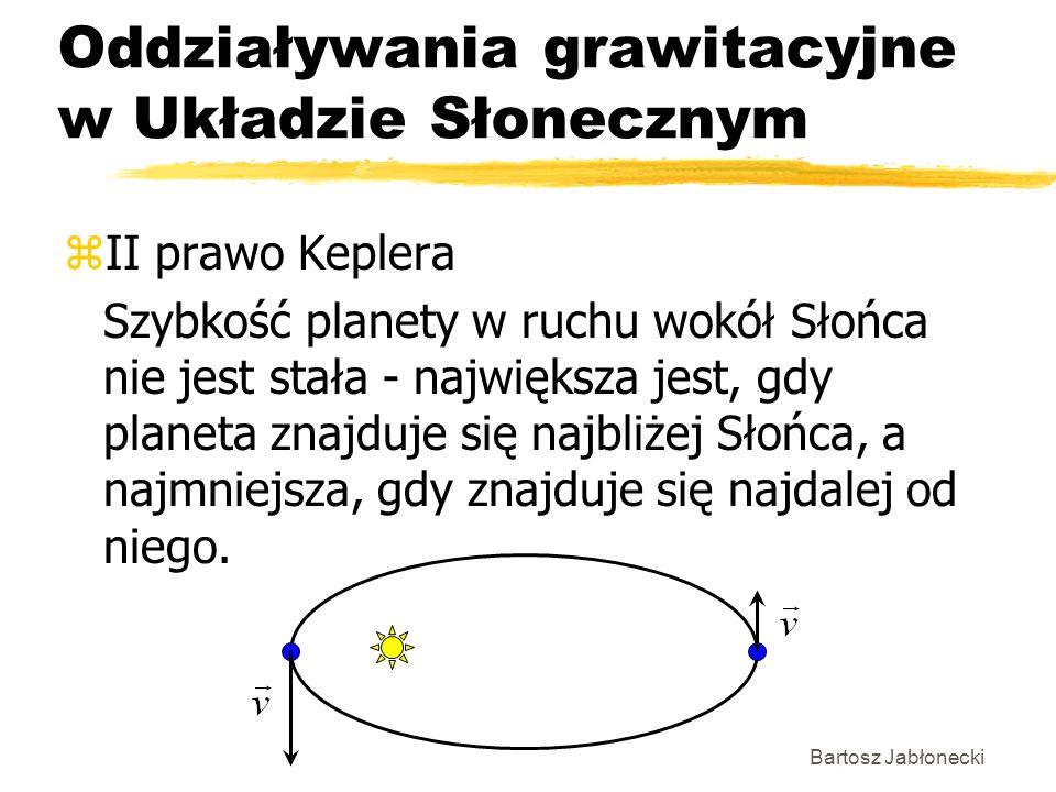 Bartosz Jabłonecki Oddziaływania grawitacyjne w Układzie Słonecznym zII prawo Keplera Szybkość planety w ruchu wokół Słońca nie jest stała - największ