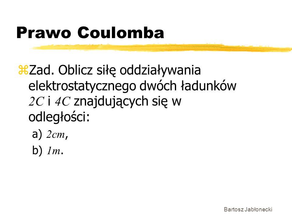 Bartosz Jabłonecki Prawo Coulomba Zad. Oblicz siłę oddziaływania elektrostatycznego dwóch ładunków 2C i 4C znajdujących się w odległości: a) 2cm, b) 1