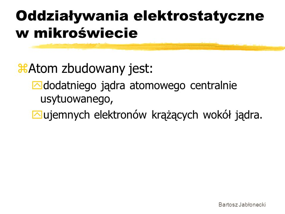 Bartosz Jabłonecki Oddziaływania elektrostatyczne w mikroświecie zAtom zbudowany jest: ydodatniego jądra atomowego centralnie usytuowanego, yujemnych