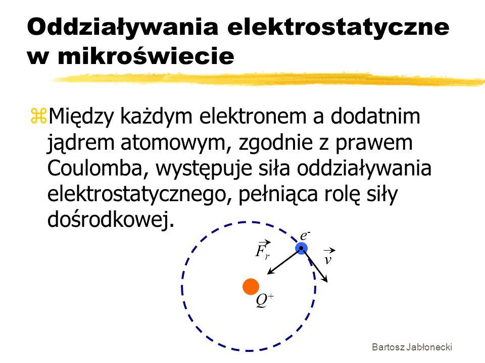 Bartosz Jabłonecki Oddziaływania elektrostatyczne w mikroświecie zMiędzy każdym elektronem a dodatnim jądrem atomowym, zgodnie z prawem Coulomba, wyst