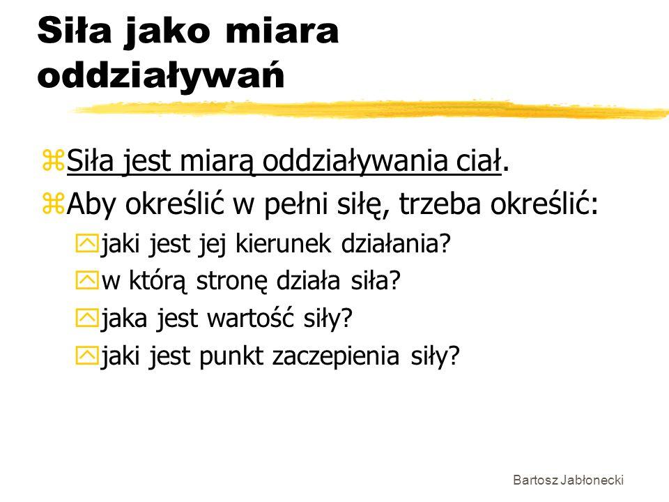 Bartosz Jabłonecki Siła jako miara oddziaływań zSiła jest miarą oddziaływania ciał. zAby określić w pełni siłę, trzeba określić: yjaki jest jej kierun