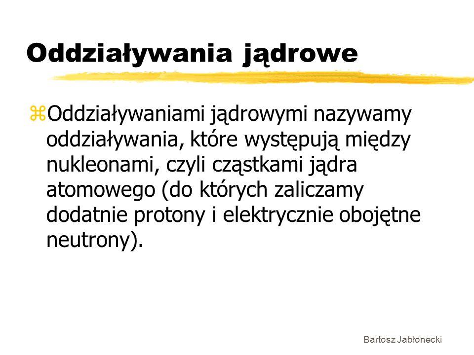 Bartosz Jabłonecki Oddziaływania jądrowe zOddziaływaniami jądrowymi nazywamy oddziaływania, które występują między nukleonami, czyli cząstkami jądra a