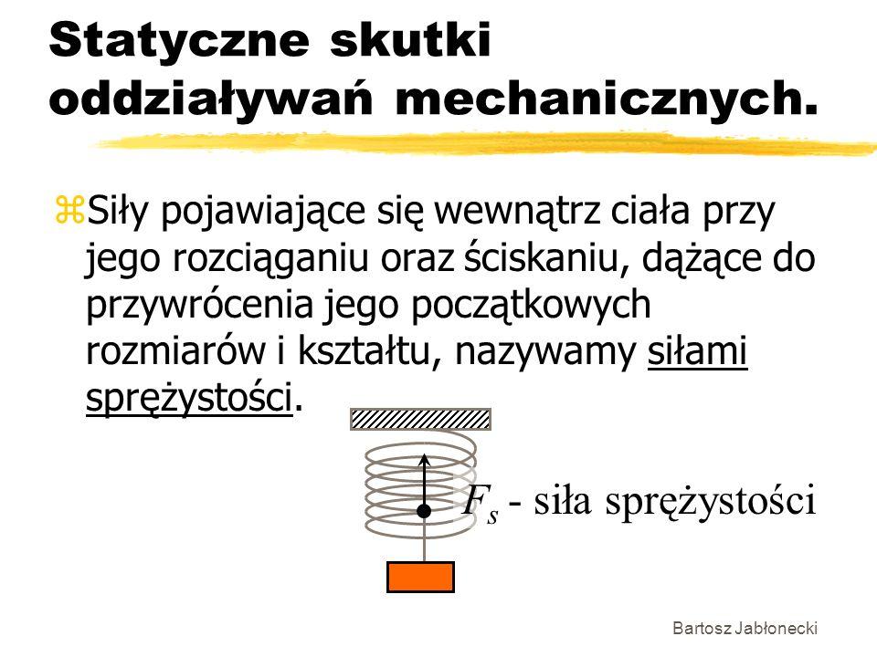 Bartosz Jabłonecki Statyczne skutki oddziaływań mechanicznych. zSiły pojawiające się wewnątrz ciała przy jego rozciąganiu oraz ściskaniu, dążące do pr