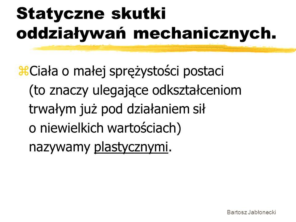 Bartosz Jabłonecki Statyczne skutki oddziaływań mechanicznych. zCiała o małej sprężystości postaci (to znaczy ulegające odkształceniom trwałym już pod