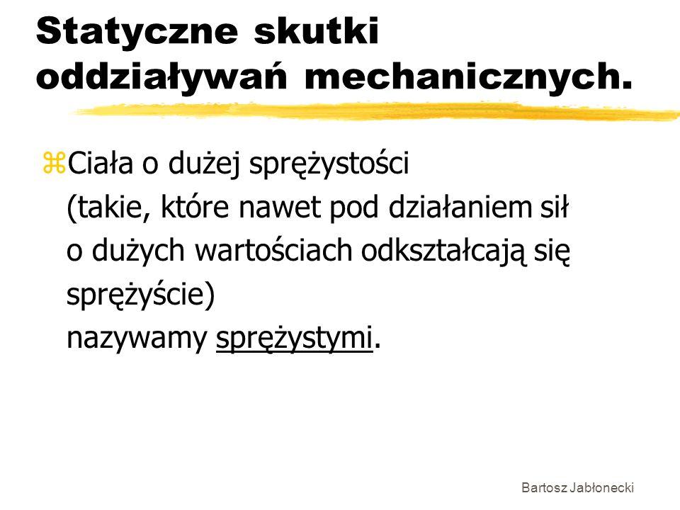 Bartosz Jabłonecki Statyczne skutki oddziaływań mechanicznych. zCiała o dużej sprężystości (takie, które nawet pod działaniem sił o dużych wartościach