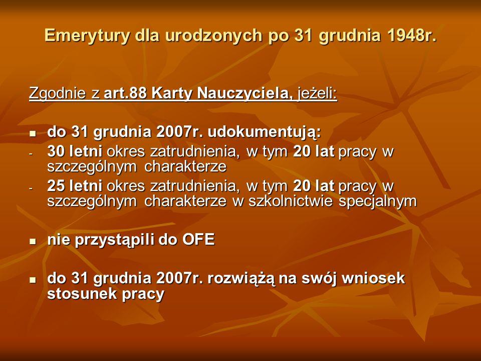 Emerytury dla urodzonych po 31 grudnia 1948r. Zgodnie z art.88 Karty Nauczyciela, jeżeli: do 31 grudnia 2007r. udokumentują: do 31 grudnia 2007r. udok
