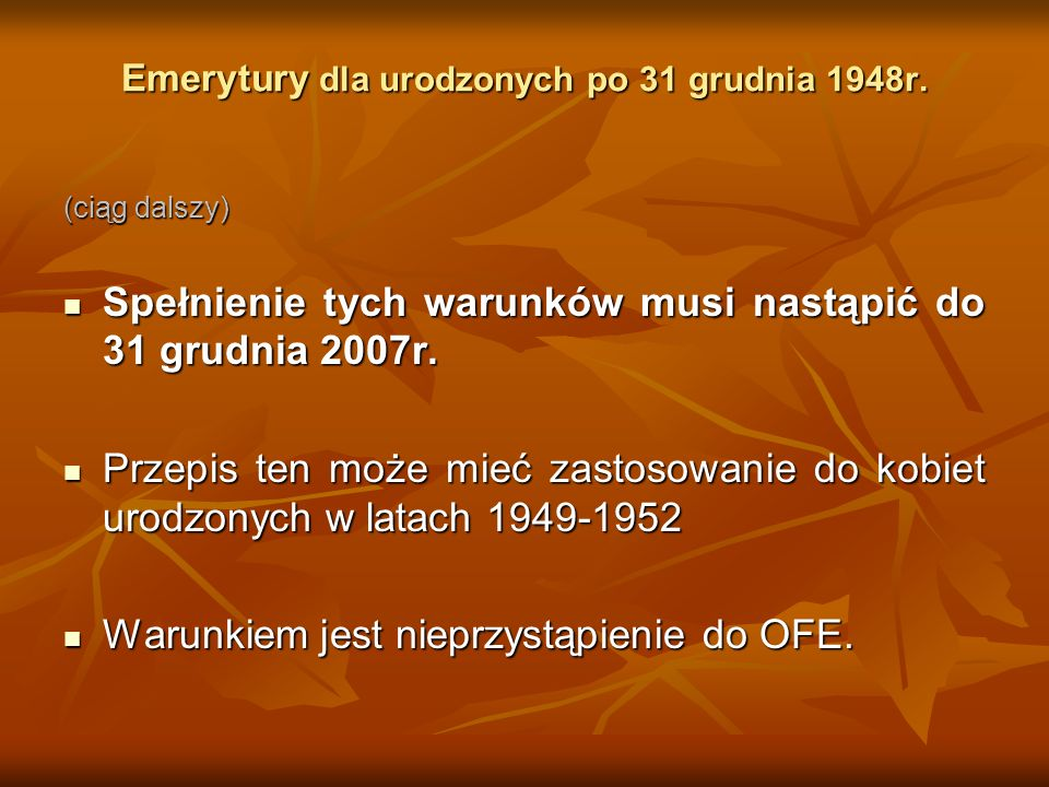 Emerytury dla urodzonych po 31 grudnia 1948r. (ciąg dalszy) Spełnienie tych warunków musi nastąpić do 31 grudnia 2007r. Spełnienie tych warunków musi
