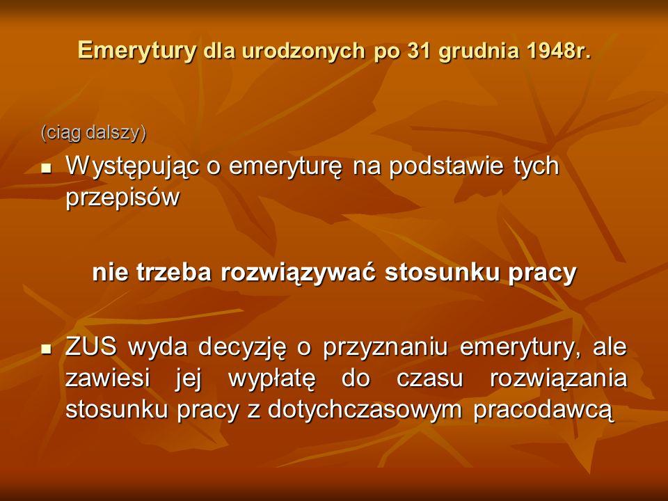 Emerytury dla urodzonych po 31 grudnia 1948r. (ciąg dalszy) Występując o emeryturę na podstawie tych przepisów Występując o emeryturę na podstawie tyc