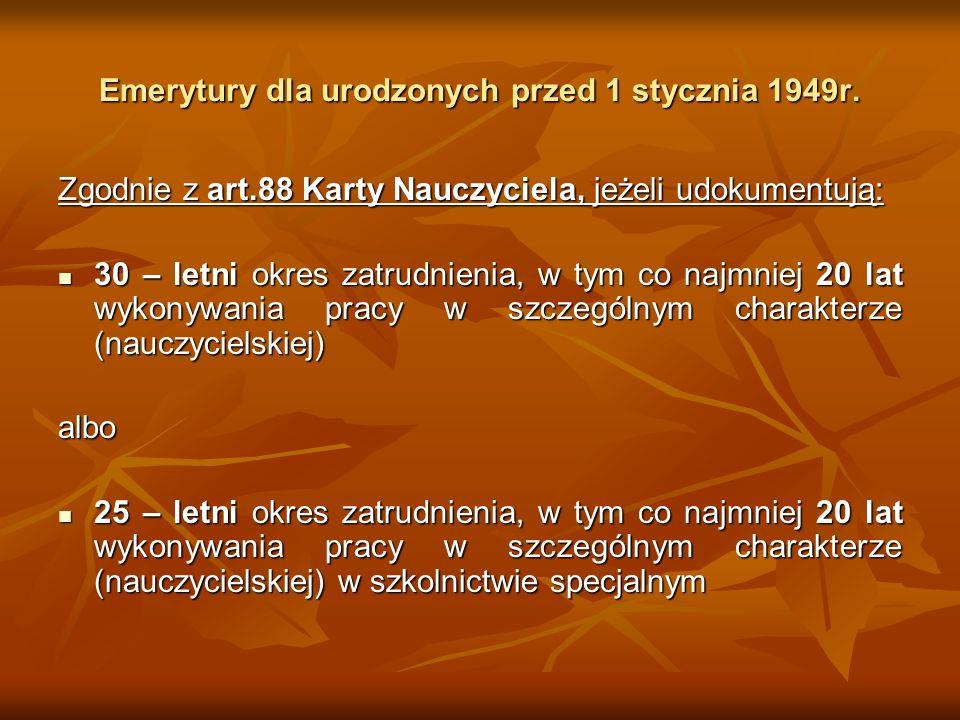 Emerytury dla urodzonych przed 1 stycznia 1949r. Zgodnie z art.88 Karty Nauczyciela, jeżeli udokumentują: 30 – letni okres zatrudnienia, w tym co najm