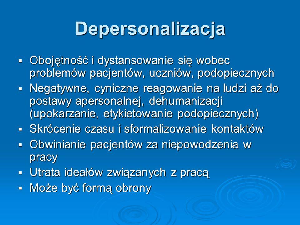 Depersonalizacja Obojętność i dystansowanie się wobec problemów pacjentów, uczniów, podopiecznych Obojętność i dystansowanie się wobec problemów pacje