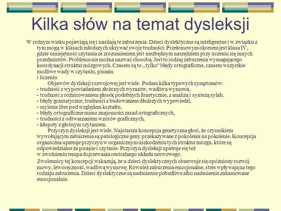 Kilka słów na temat dysleksji W różnym wieku pojawiają się i nasilają te zaburzenia. Dzieci dyslektyczne są inteligentne i w związku z tym mogą w klas