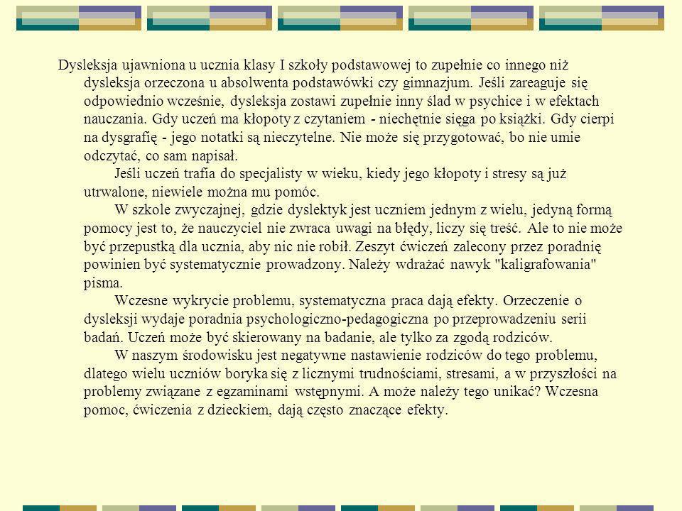 Ciekawe adresy w Internecie Polskie Towarzystwo Dysleksji: http://dysleksja.univ.gda.pl/ (też forum dyskusyjne)http://dysleksja.univ.gda.pl/ Polskie Towarzystwo Dysleksji (oddział warszawski): www.bpp.com.pl/ptd/index.htm (obszerne opracowanie na temat dysleksji) www.bpp.com.pl/ptd/index.htm Centrum Metodyczne Pomocy Psychologiczno – Pedagogicznej : http://www.cmppp.edu.pl/ (tu też księgarnia internetowa) http://www.cmppp.edu.pl/ Ministerstwo Edukacji Narodowej: www.men.waw.pl/prawo/rozp_91 (dotyczy oceniania dyslektyków) www.men.waw.pl/prawo/rozp_91 Eduseek: http://eduseek.ids.pl/nauczyciel/porady_i_wskazowki/psychologic zne/dyslekcja/index.php (zawiera obszerne opracowanie dla nauczycieli) http://eduseek.ids.pl/nauczyciel/porady_i_wskazowki/psychologic zne/dyslekcja/index.php Kartoteka programów komputerowych przydatnych w terapii dzieci dyslektycznych: http://www.terapiapedagogiczna.republika.pl/ http://www.terapiapedagogiczna.republika.pl/ Ciekawy artykuł o dysleksji: www.wiedzaizycie.pl/960639.htmwww.wiedzaizycie.pl/960639.htm wstecz