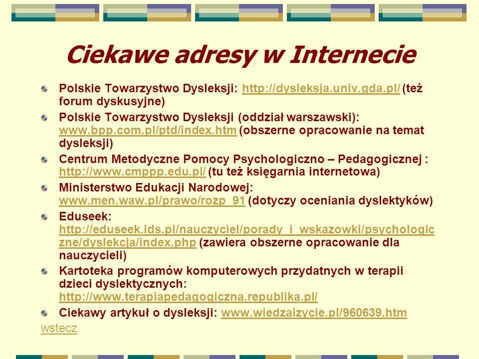 Ciekawe adresy w Internecie Polskie Towarzystwo Dysleksji: http://dysleksja.univ.gda.pl/ (też forum dyskusyjne)http://dysleksja.univ.gda.pl/ Polskie T