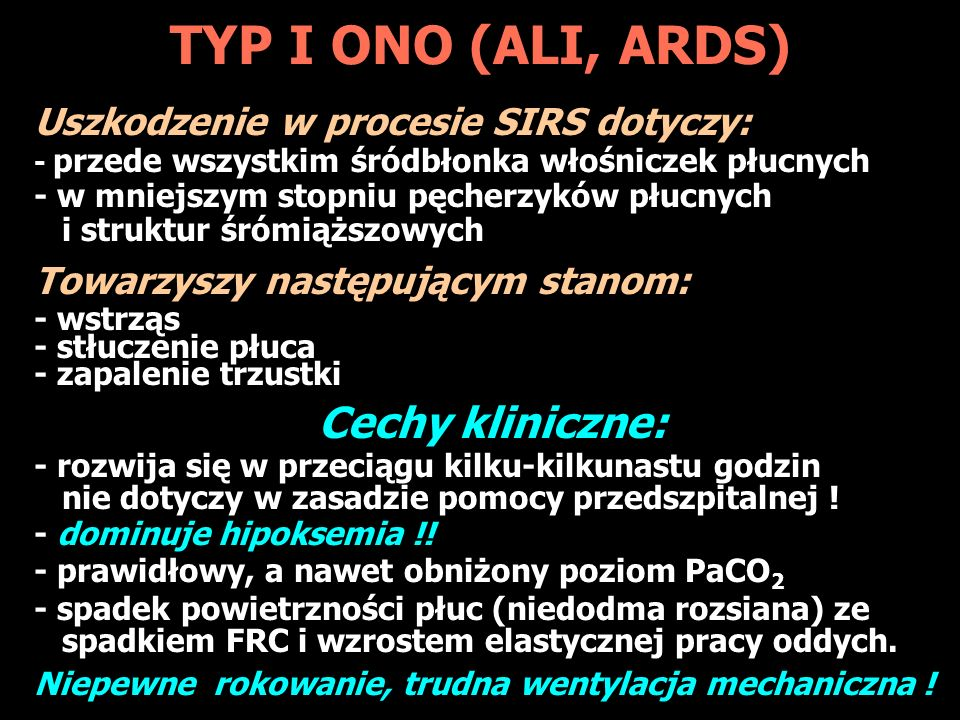 TYP I ONO (ALI, ARDS) Uszkodzenie w procesie SIRS dotyczy: - przede wszystkim śródbłonka włośniczek płucnych - w mniejszym stopniu pęcherzyków płucnych i struktur śrómiąższowych Towarzyszy następującym stanom: - wstrząs - stłuczenie płuca - zapalenie trzustki Cechy kliniczne: - rozwija się w przeciągu kilku-kilkunastu godzin nie dotyczy w zasadzie pomocy przedszpitalnej .